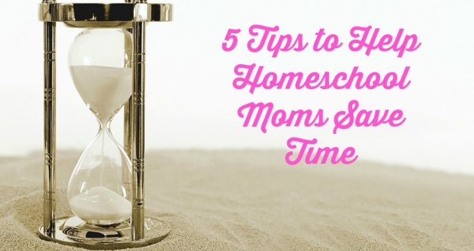 Tips to Help Homeschool Moms Save Time
